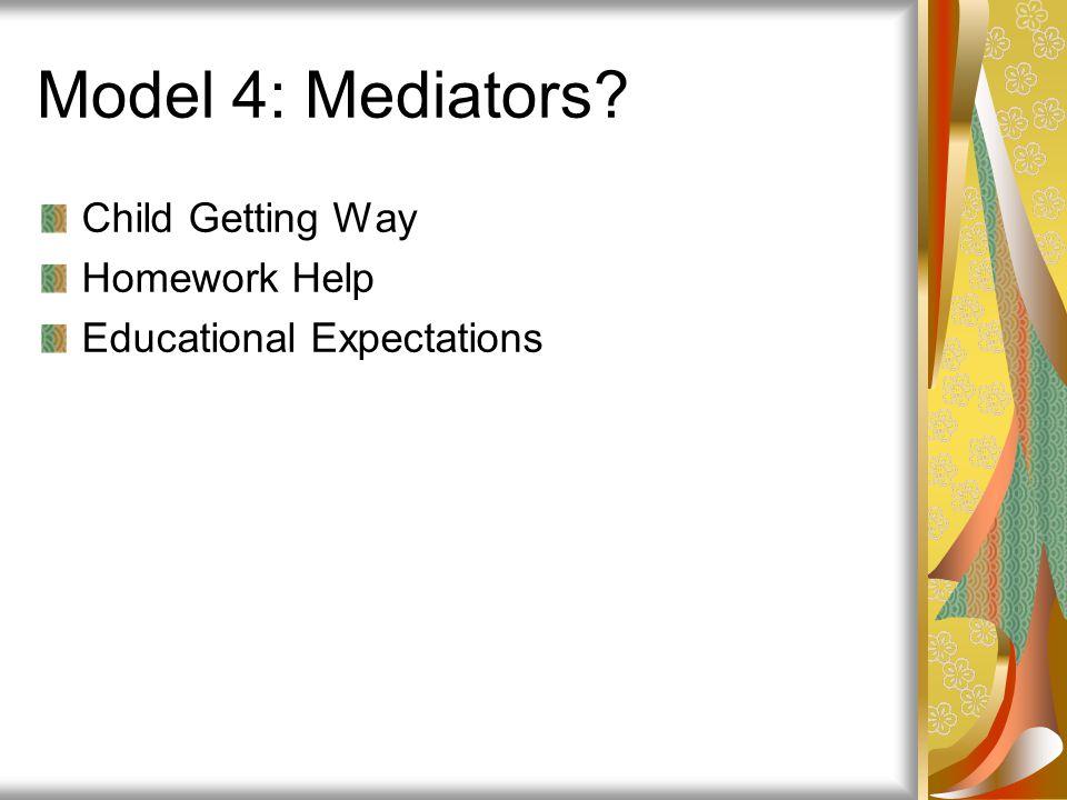 Model 4: Mediators? Child Getting Way Homework Help Educational Expectations