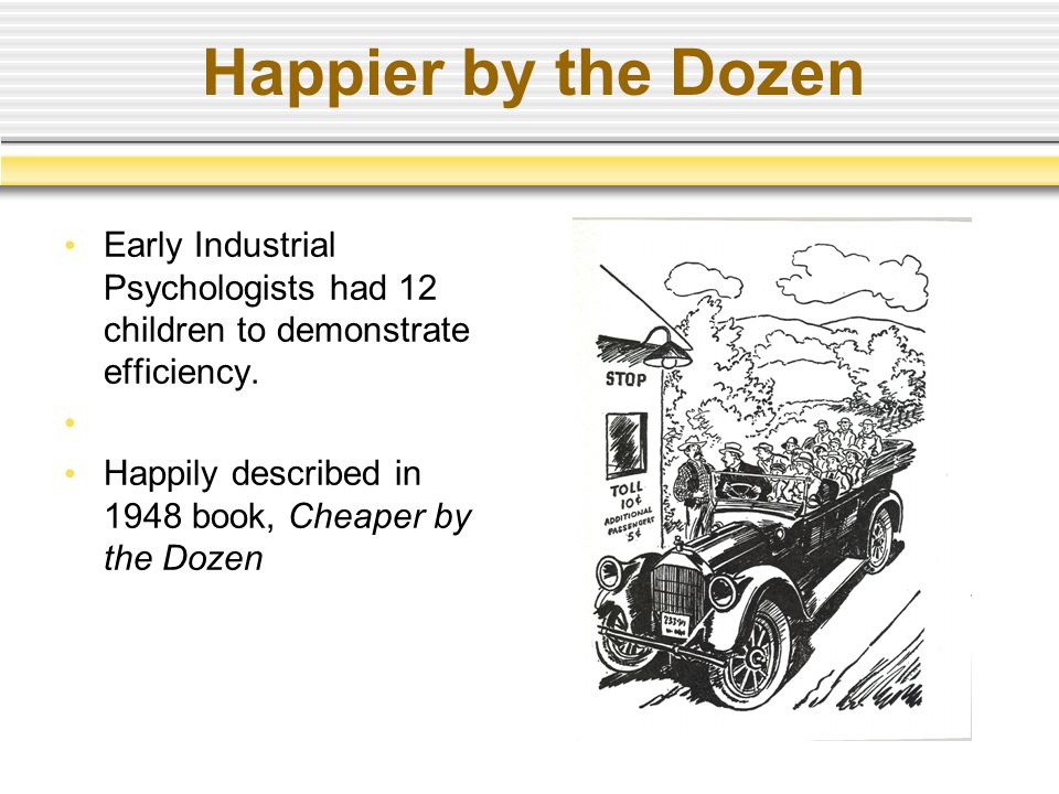 Happier by the Dozen Early Industrial Psychologists had 12 children to demonstrate efficiency. Happily described in 1948 book, Cheaper by the Dozen