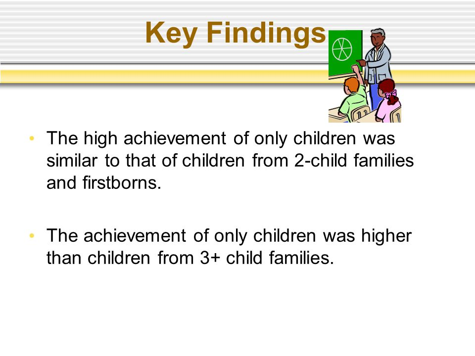 Key Findings The high achievement of only children was similar to that of children from 2-child families and firstborns. The achievement of only child