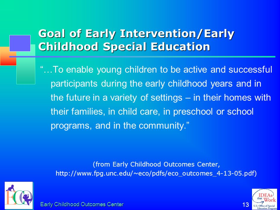 Early Childhood Outcomes Center 12 Where the outcomes came from ECO convened stakeholders to identify child and family outcome areas and develop outco
