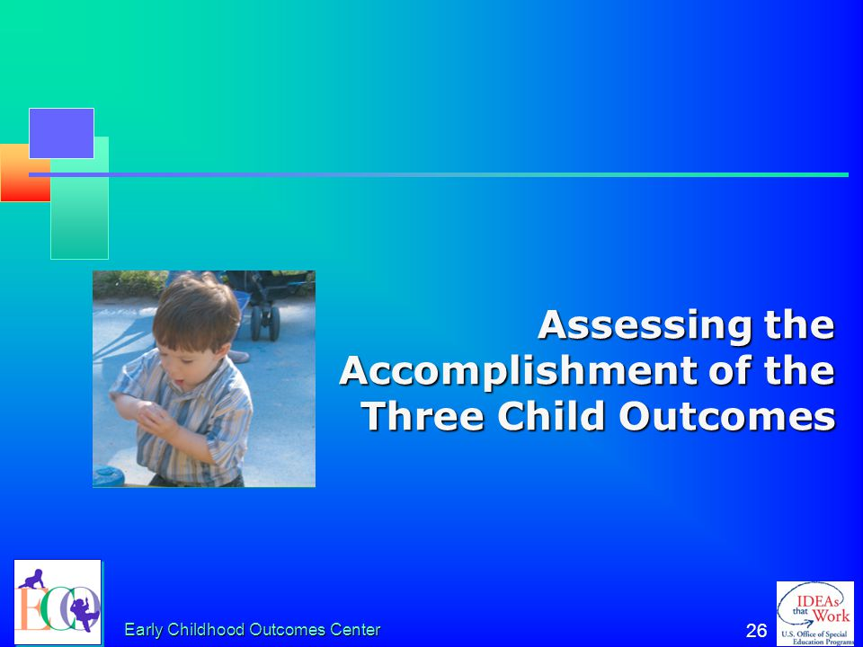 """Early Childhood Outcomes Center 25 The Overarching Goal """"To enable young children to be active and successful participants during the early childhood"""