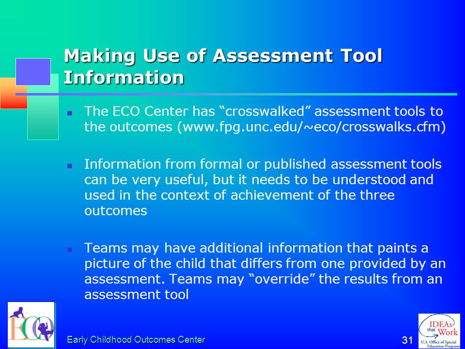 Early Childhood Outcomes Center 30 Assessment Tool Lenses Each assessment tool carries its own organizing framework, or lens Many are organized around