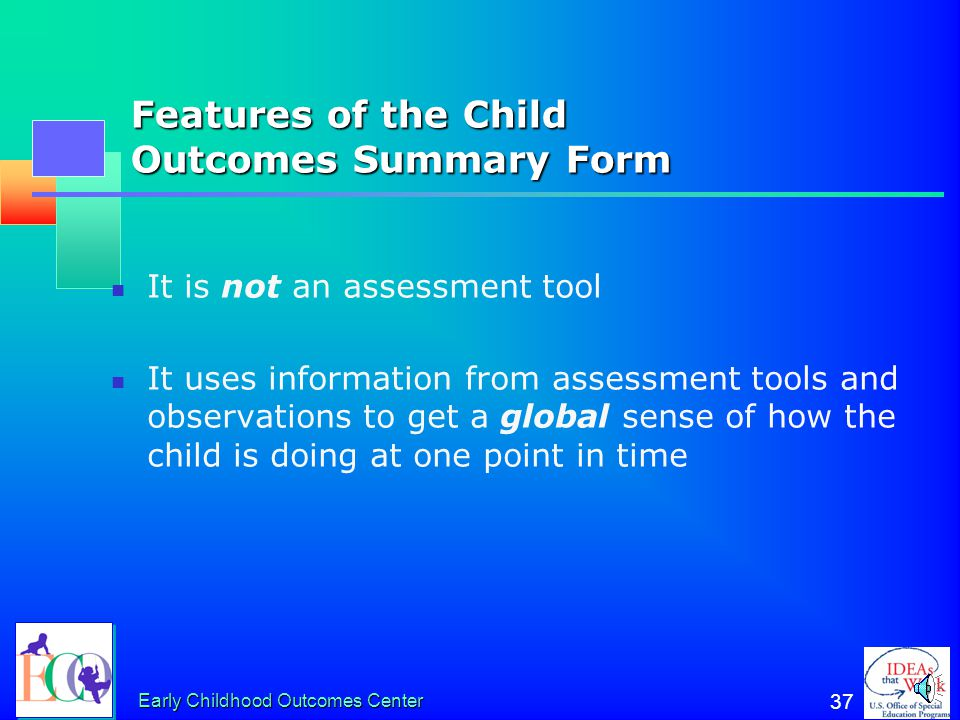 Early Childhood Outcomes Center 36 Why Is the Child Outcomes Summary Form Needed? No assessment instrument assesses the three outcomes directly Differ