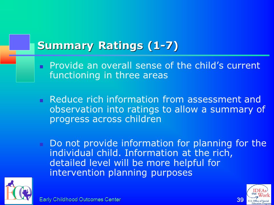 Early Childhood Outcomes Center 38 Features of the Child Outcomes Summary Form 7-point rating scale Rating is based on the child's functioning: What t