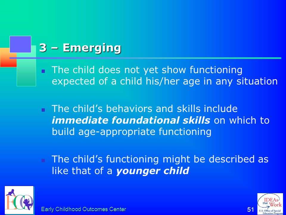 Early Childhood Outcomes Center 50 4 – Between a 5 and a 3 Child shows some age appropriate functioning some of the time or in some situations or sett