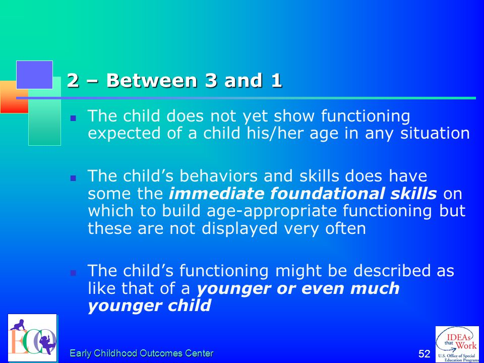Early Childhood Outcomes Center 51 3 – Emerging The child does not yet show functioning expected of a child his/her age in any situation The child's b