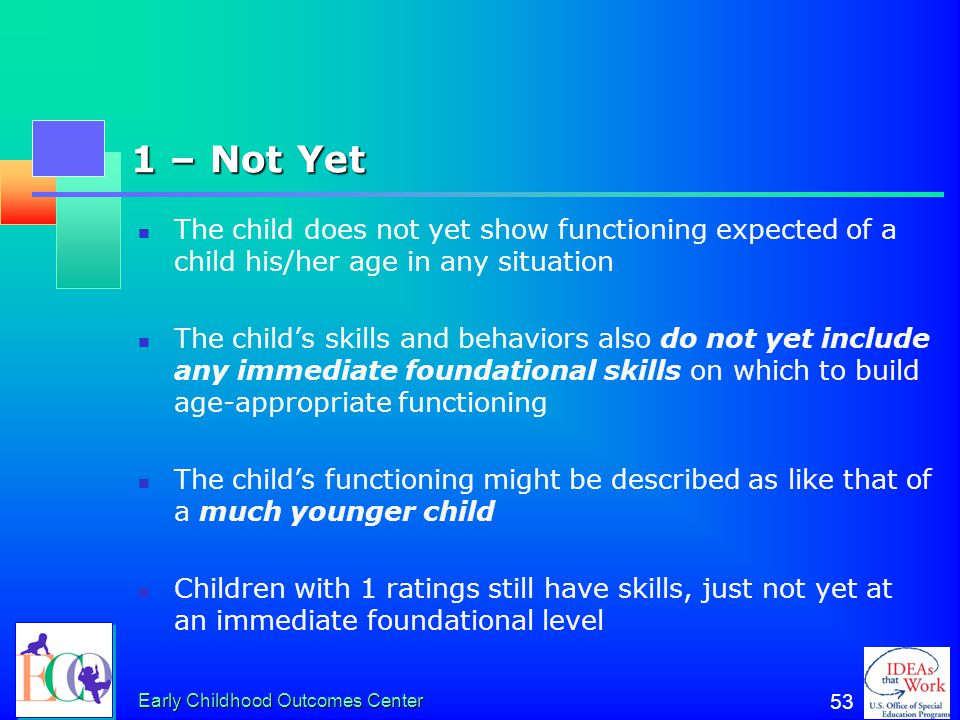 Early Childhood Outcomes Center 52 2 – Between 3 and 1 The child does not yet show functioning expected of a child his/her age in any situation The ch