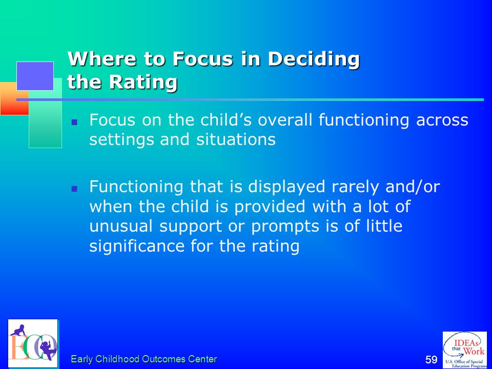 Early Childhood Outcomes Center 58 The Process for Answering Questions 1a, 2a, 3a For each outcome… 1.Discuss the child's current functioning in this