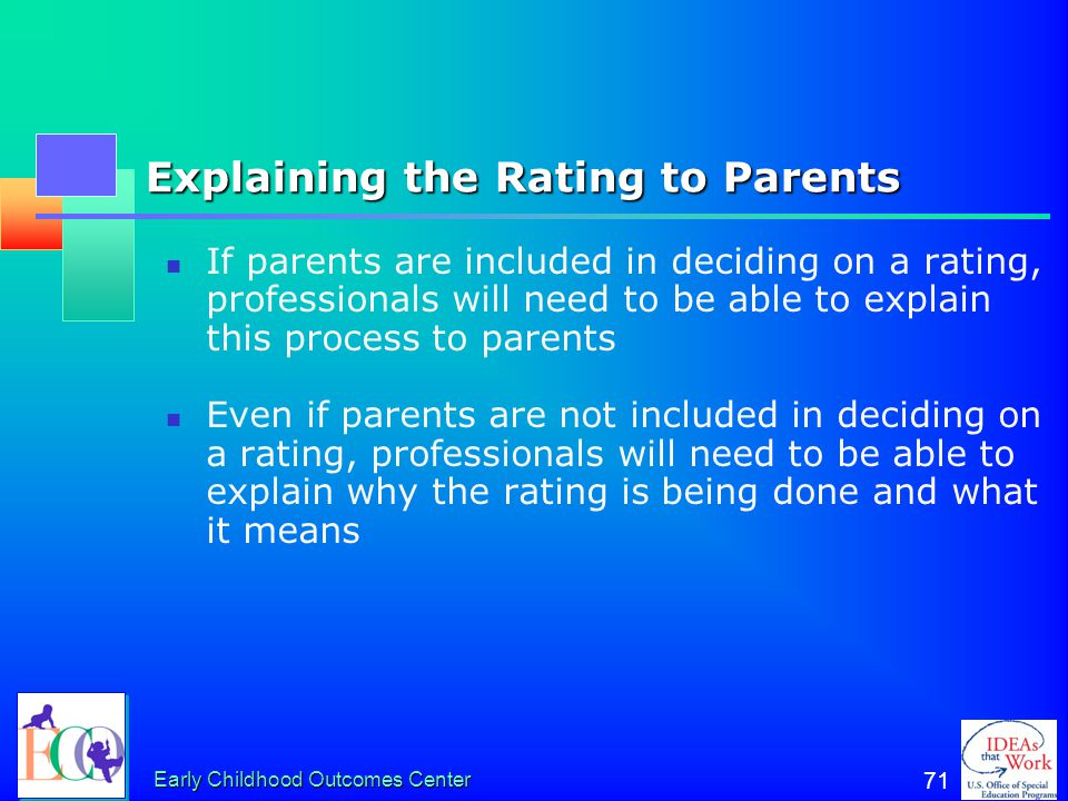 Early Childhood Outcomes Center 70 What about including parents in the discussion? Parent input about the child's functioning is critical Family membe