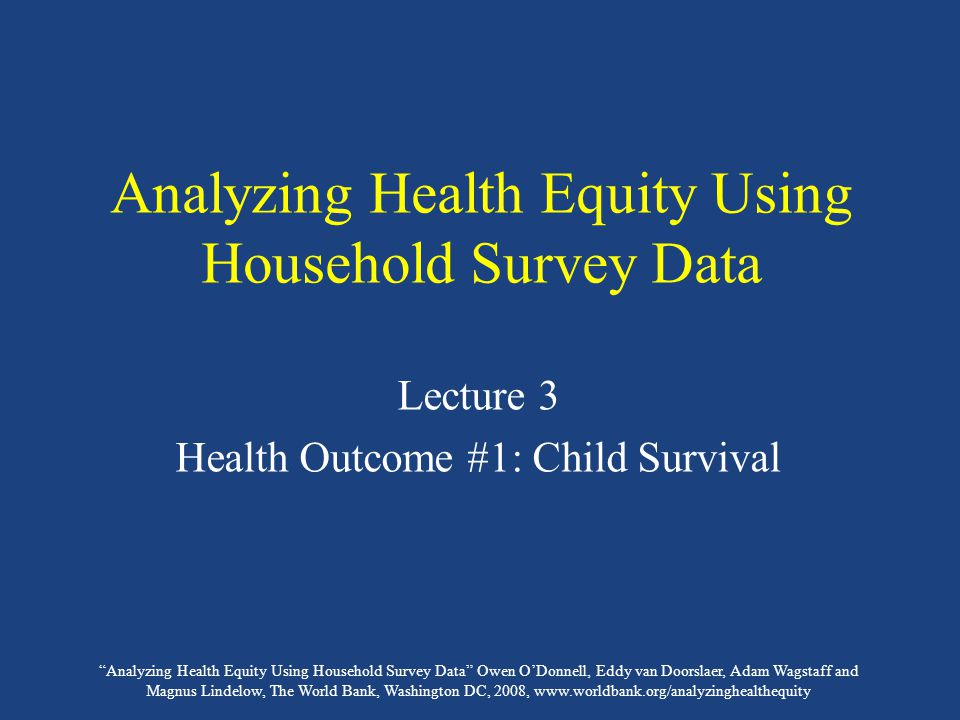 Analyzing Health Equity Using Household Survey Data Owen O'Donnell, Eddy van Doorslaer, Adam Wagstaff and Magnus Lindelow, The World Bank, Washington DC, 2008, www.worldbank.org/analyzinghealthequity Analyzing Health Equity Using Household Survey Data Lecture 3 Health Outcome #1: Child Survival