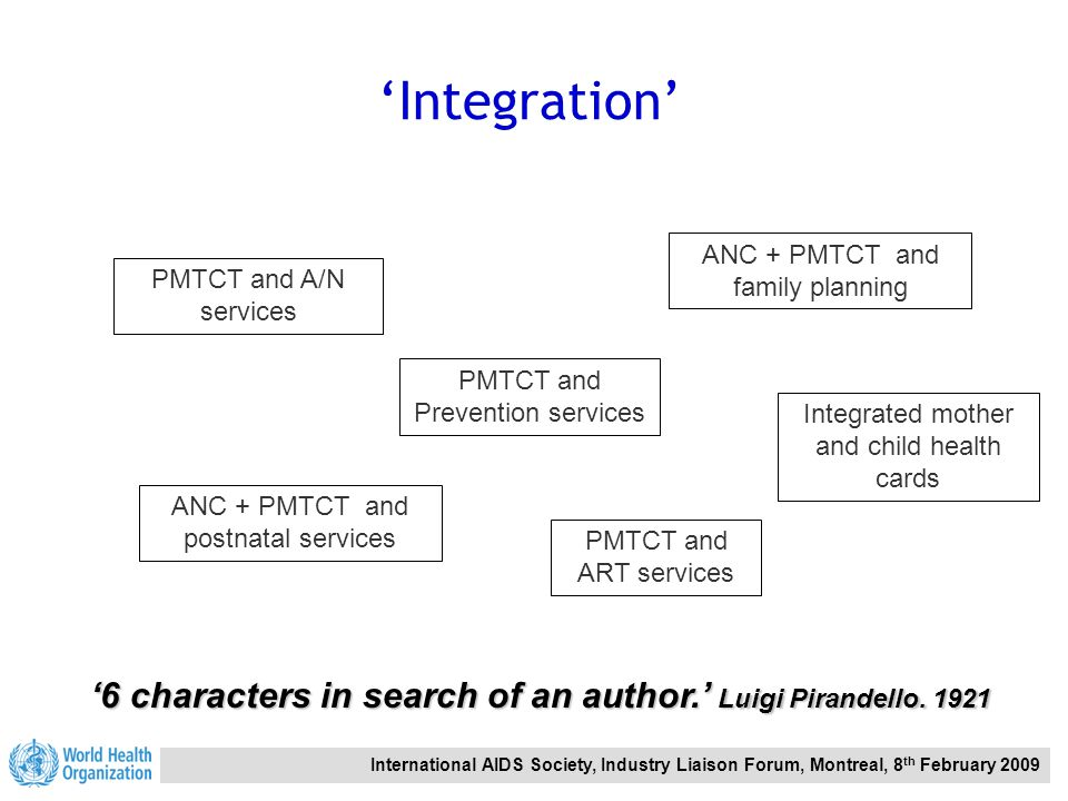 International AIDS Society, Industry Liaison Forum, Montreal, 8 th February 2009 'Integration' PMTCT and ART services '6 characters in search of an author.' Luigi Pirandello.