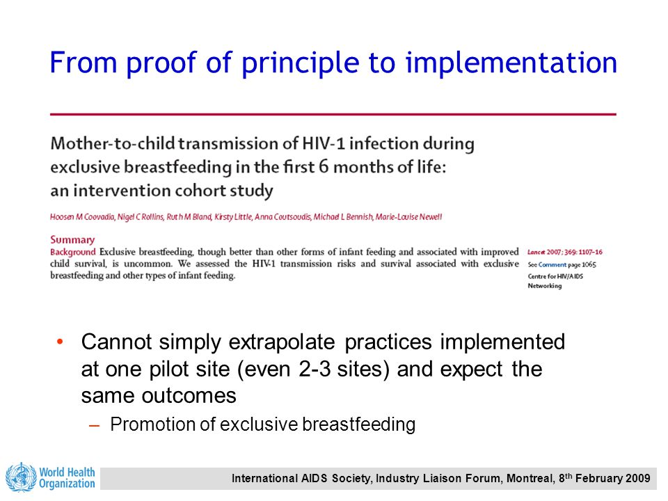 International AIDS Society, Industry Liaison Forum, Montreal, 8 th February 2009 From proof of principle to implementation Cannot simply extrapolate practices implemented at one pilot site (even 2-3 sites) and expect the same outcomes –Promotion of exclusive breastfeeding