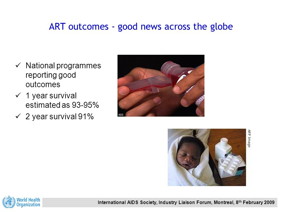 International AIDS Society, Industry Liaison Forum, Montreal, 8 th February 2009 ART outcomes - good news across the globe National programmes reporting good outcomes 1 year survival estimated as 93-95% 2 year survival 91%