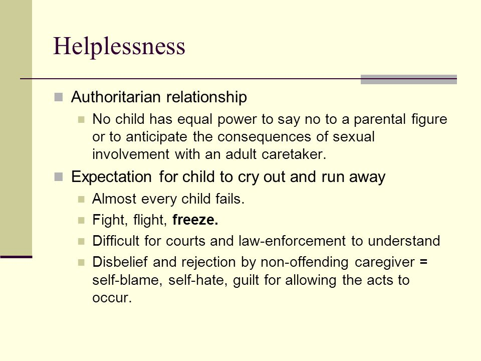 Helplessness Authoritarian relationship No child has equal power to say no to a parental figure or to anticipate the consequences of sexual involvemen