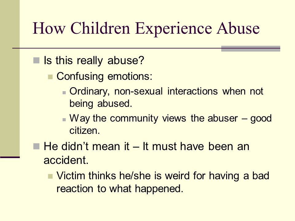 How Children Experience Abuse Is this really abuse? Confusing emotions: Ordinary, non-sexual interactions when not being abused. Way the community vie