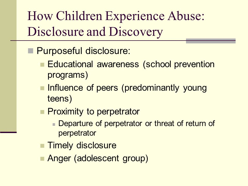 How Children Experience Abuse: Disclosure and Discovery Purposeful disclosure: Educational awareness (school prevention programs) Influence of peers (