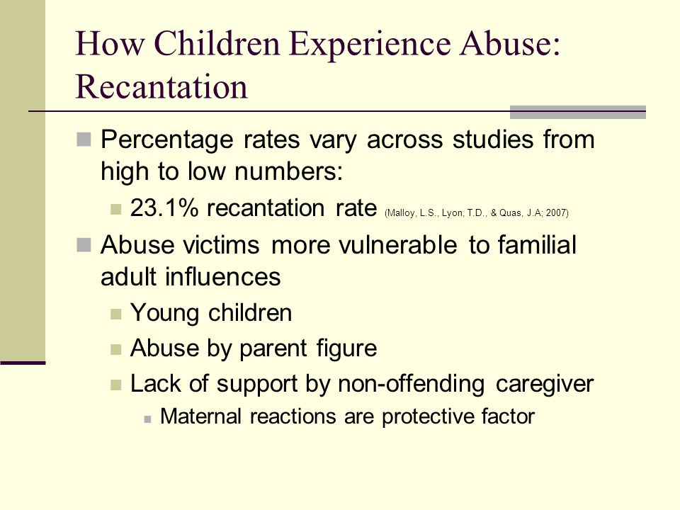 How Children Experience Abuse: Recantation Percentage rates vary across studies from high to low numbers: 23.1% recantation rate (Malloy, L.S., Lyon,