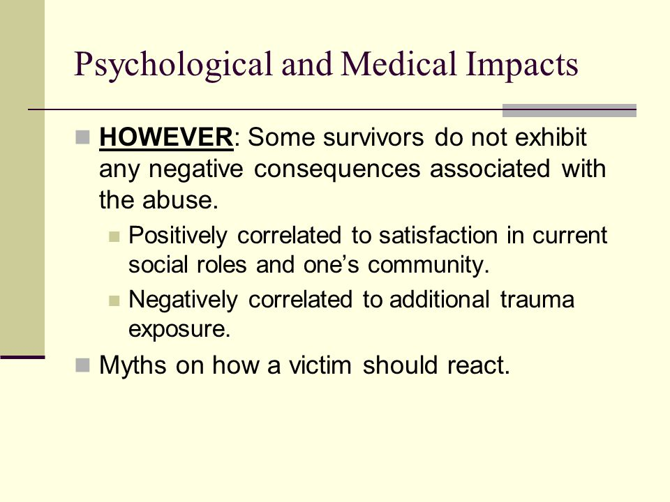 Psychological and Medical Impacts HOWEVER: Some survivors do not exhibit any negative consequences associated with the abuse. Positively correlated to