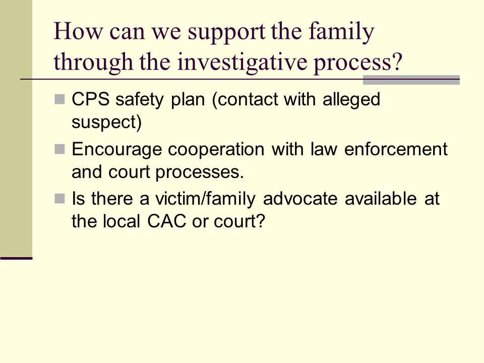 How can we support the family through the investigative process? CPS safety plan (contact with alleged suspect) Encourage cooperation with law enforce