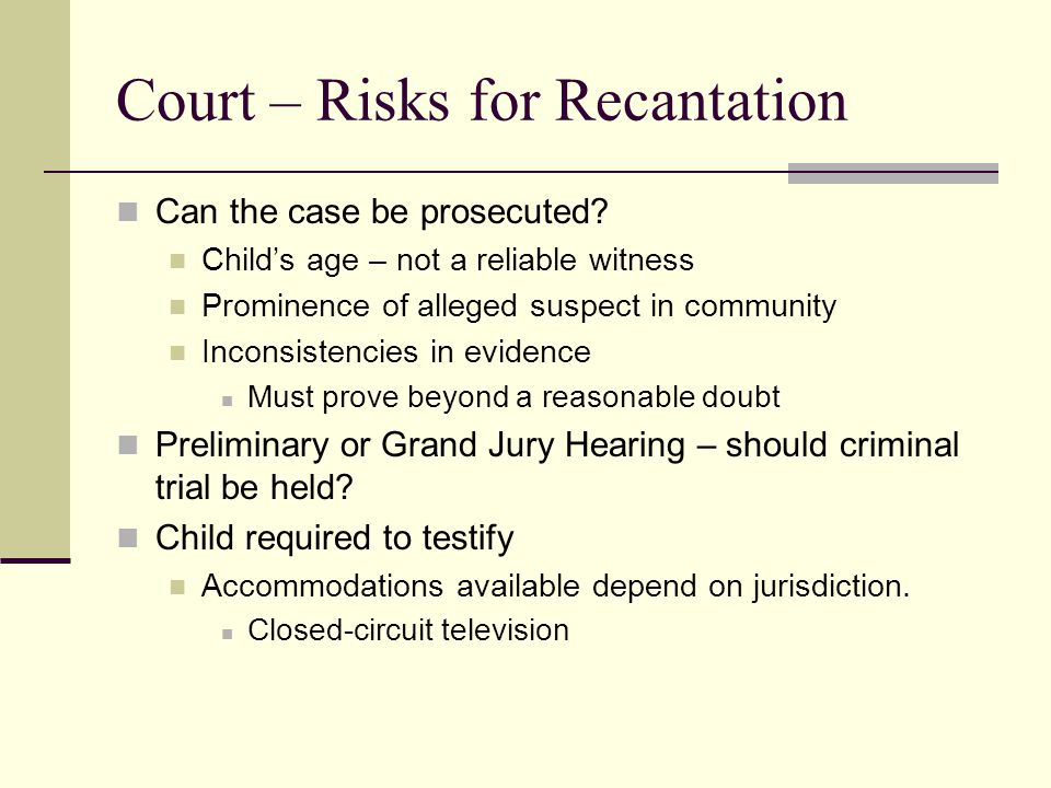 Court – Risks for Recantation Can the case be prosecuted? Child's age – not a reliable witness Prominence of alleged suspect in community Inconsistenc
