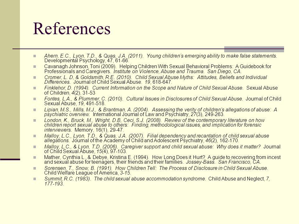 References Ahern, E.C., Lyon, T.D., & Quas, J.A. (2011). Young children's emerging ability to make false statements. Developmental Psychology, 47, 61-