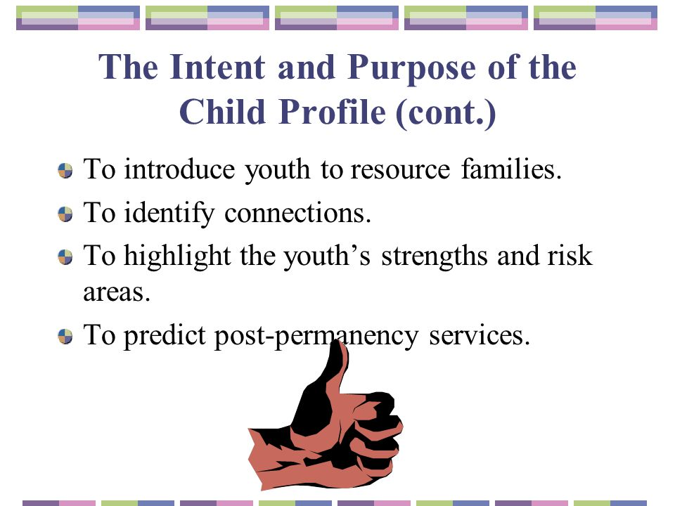 The Intent and Purpose of the Child Profile (cont.) To introduce youth to resource families. To identify connections. To highlight the youth's strengt