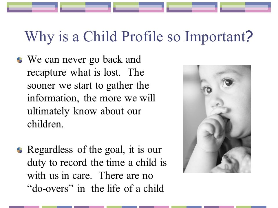 Why is a Child Profile so Important ? We can never go back and recapture what is lost. The sooner we start to gather the information, the more we will