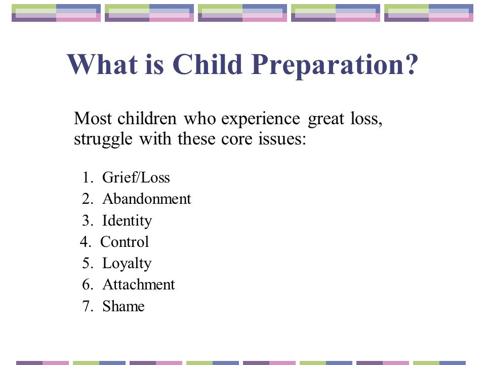 What is Child Preparation? Most children who experience great loss, struggle with these core issues: 1. Grief/Loss 2. Abandonment 3. Identity 4. Contr