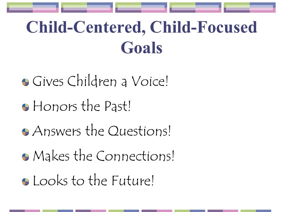 Child-Centered, Child-Focused Goals Gives Children a Voice! Honors the Past! Answers the Questions! Makes the Connections! Looks to the Future!