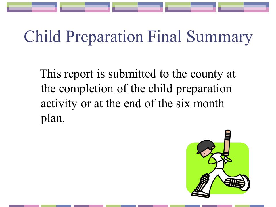 Child Preparation Final Summary This report is submitted to the county at the completion of the child preparation activity or at the end of the six month plan.
