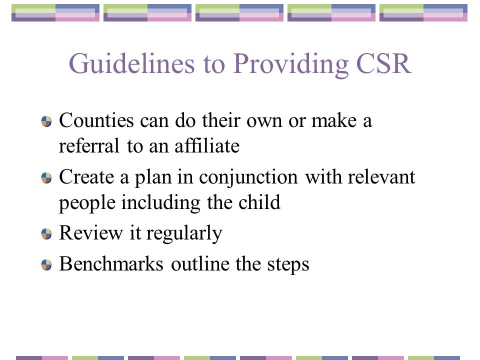 Guidelines to Providing CSR Counties can do their own or make a referral to an affiliate Create a plan in conjunction with relevant people including the child Review it regularly Benchmarks outline the steps