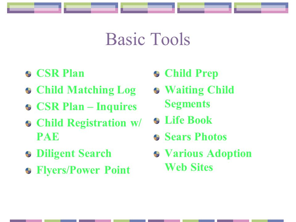Basic Tools CSR Plan Child Matching Log CSR Plan – Inquires Child Registration w/ PAE Diligent Search Flyers/Power Point Child Prep Waiting Child Segments Life Book Sears Photos Various Adoption Web Sites