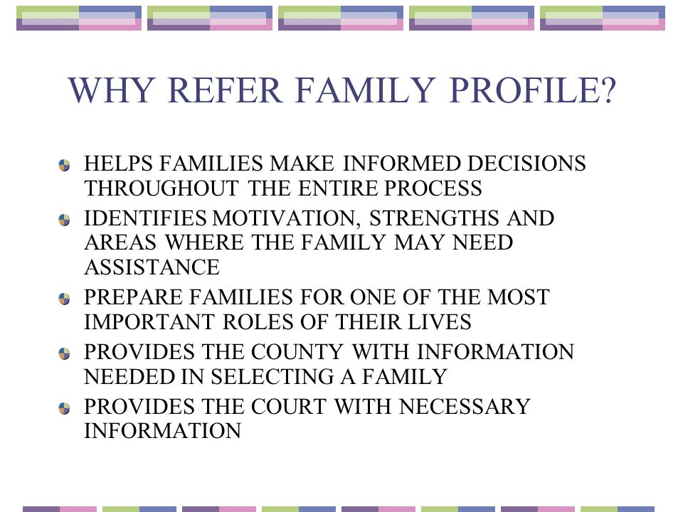 WHY REFER FAMILY PROFILE? HELPS FAMILIES MAKE INFORMED DECISIONS THROUGHOUT THE ENTIRE PROCESS IDENTIFIES MOTIVATION, STRENGTHS AND AREAS WHERE THE FA