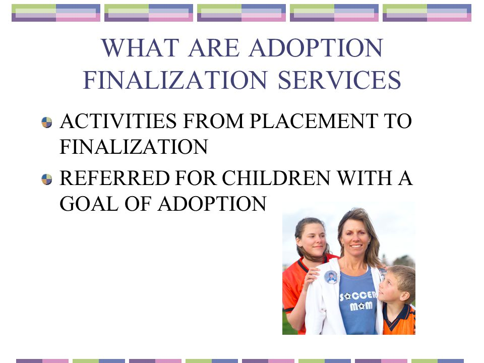 WHAT ARE ADOPTION FINALIZATION SERVICES ACTIVITIES FROM PLACEMENT TO FINALIZATION REFERRED FOR CHILDREN WITH A GOAL OF ADOPTION