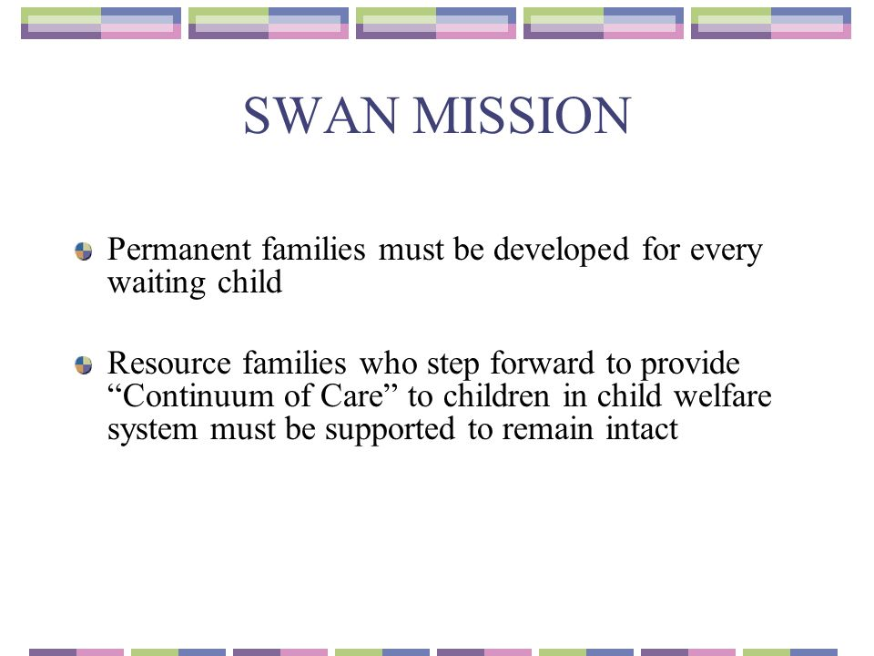 SWAN MISSION Permanent families must be developed for every waiting child Resource families who step forward to provide Continuum of Care to children in child welfare system must be supported to remain intact