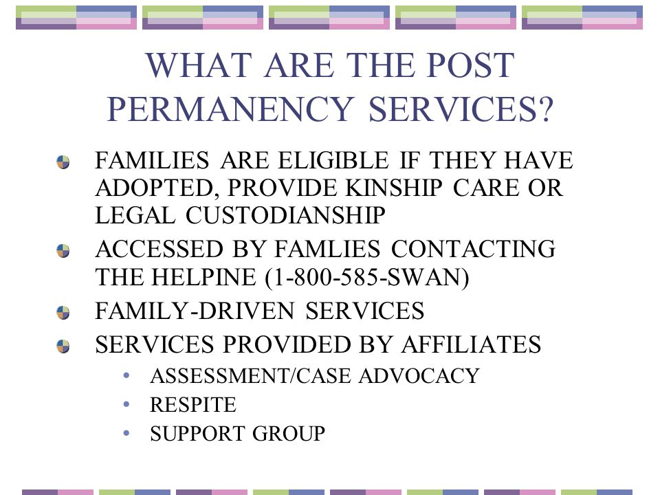 WHAT ARE THE POST PERMANENCY SERVICES? FAMILIES ARE ELIGIBLE IF THEY HAVE ADOPTED, PROVIDE KINSHIP CARE OR LEGAL CUSTODIANSHIP ACCESSED BY FAMLIES CON