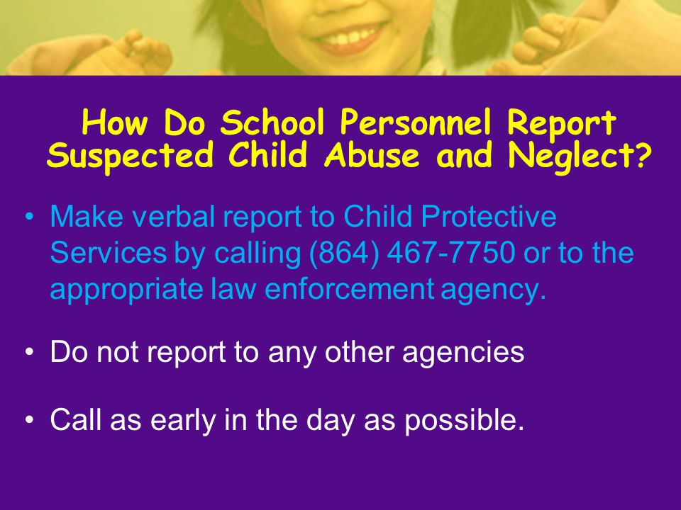 Make verbal report to Child Protective Services by calling (864) 467-7750 or to the appropriate law enforcement agency. Do not report to any other age