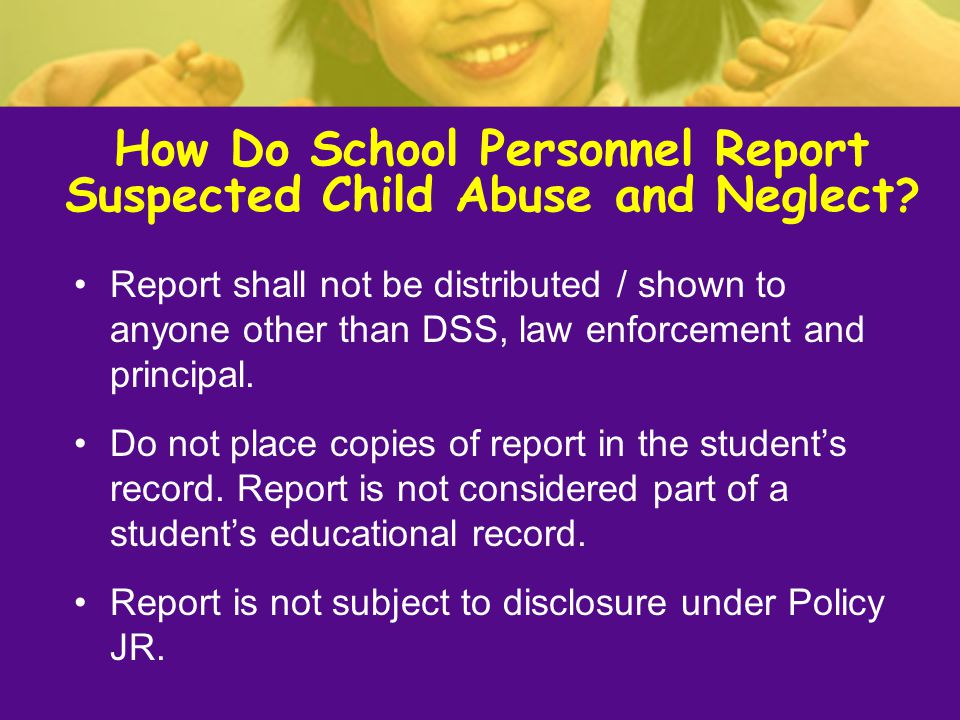 Report shall not be distributed / shown to anyone other than DSS, law enforcement and principal. Do not place copies of report in the student's record