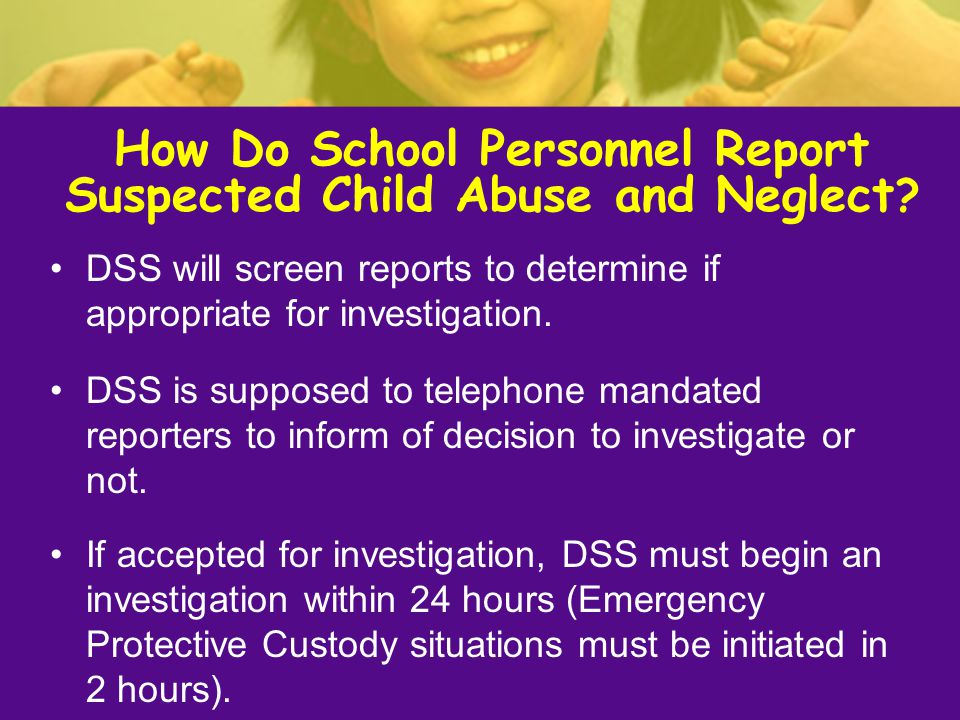 DSS will screen reports to determine if appropriate for investigation. DSS is supposed to telephone mandated reporters to inform of decision to invest