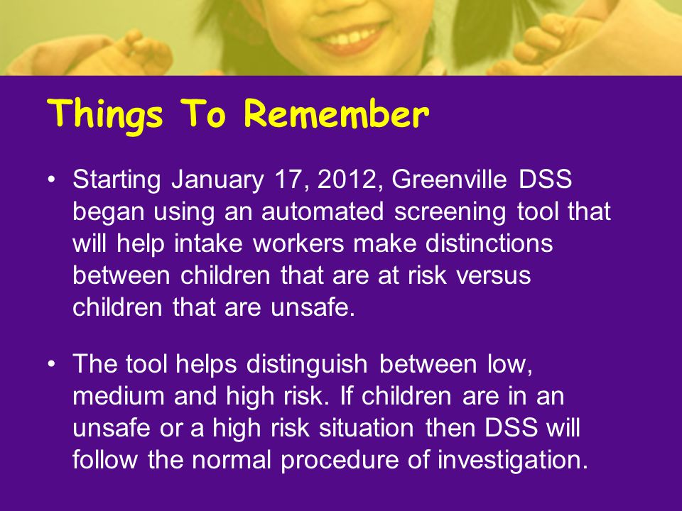 Things To Remember Starting January 17, 2012, Greenville DSS began using an automated screening tool that will help intake workers make distinctions b