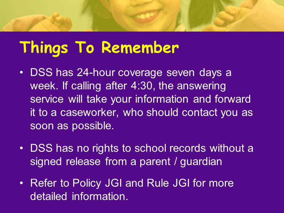 Things To Remember DSS has 24-hour coverage seven days a week. If calling after 4:30, the answering service will take your information and forward it