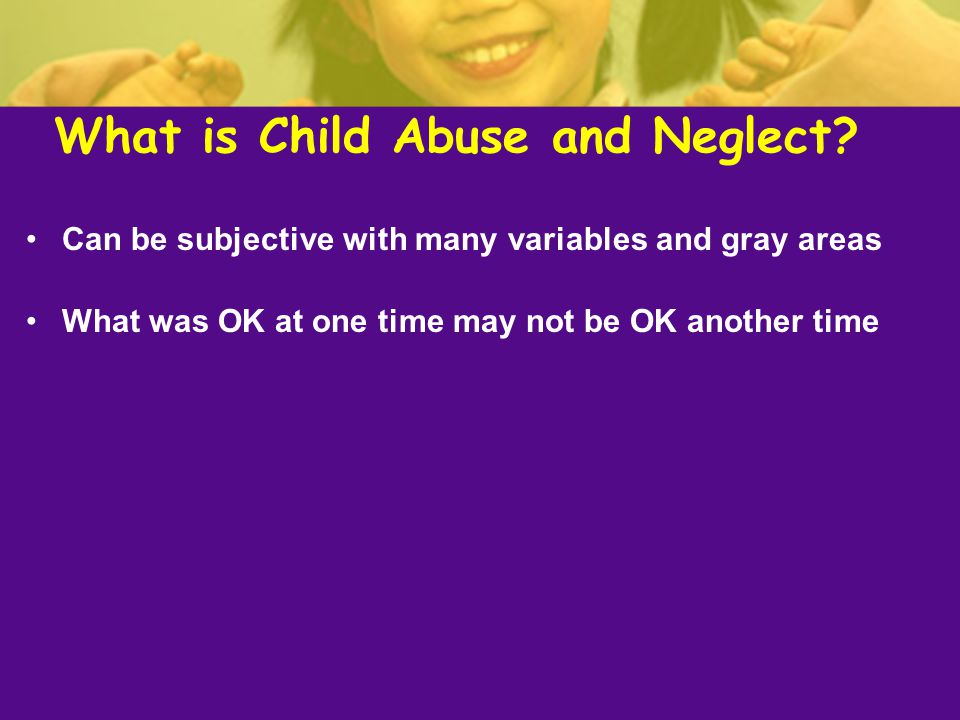 What is Child Abuse and Neglect? Can be subjective with many variables and gray areas What was OK at one time may not be OK another time