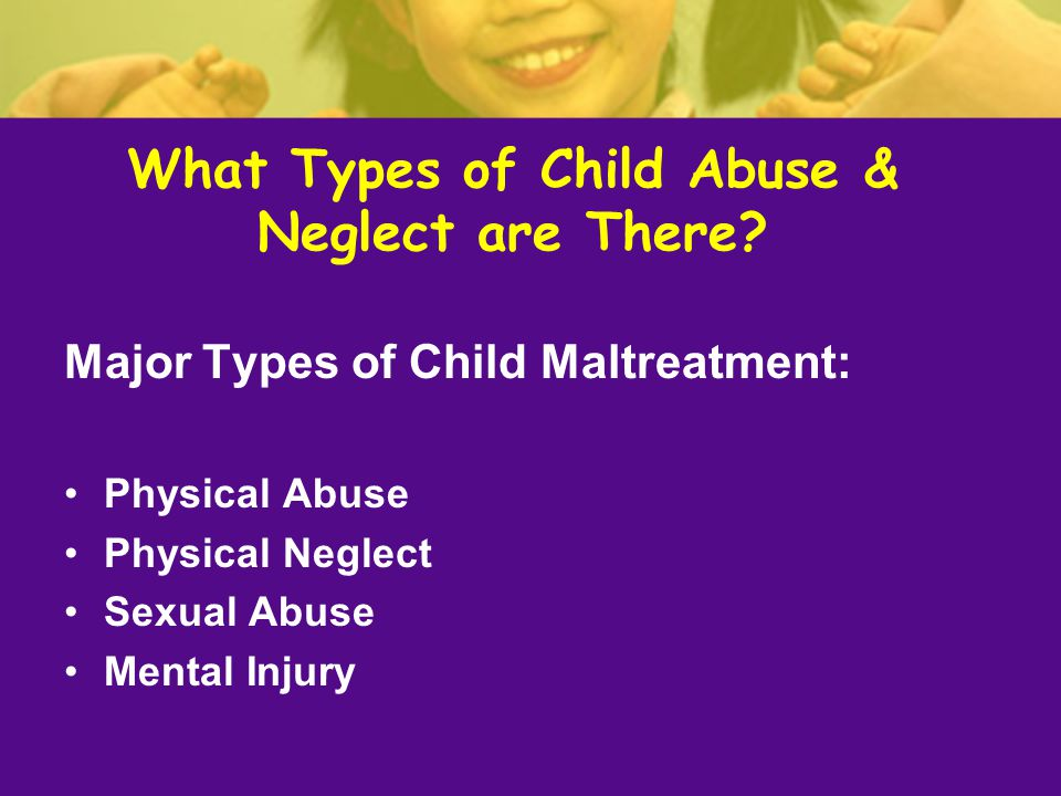 What Types of Child Abuse & Neglect are There? Major Types of Child Maltreatment: Physical Abuse Physical Neglect Sexual Abuse Mental Injury