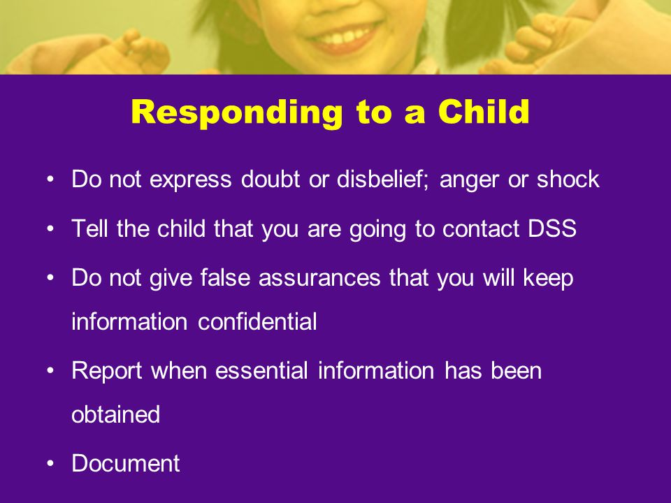 Responding to a Child Do not express doubt or disbelief; anger or shock Tell the child that you are going to contact DSS Do not give false assurances