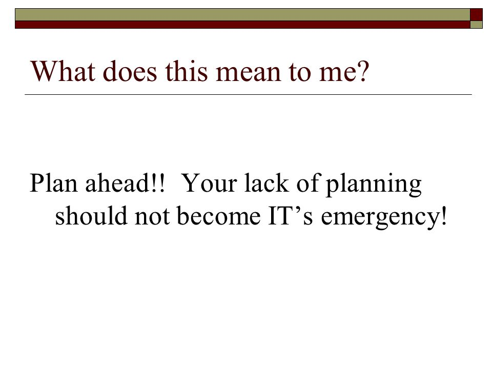 What does this mean to me Plan ahead!! Your lack of planning should not become IT's emergency!