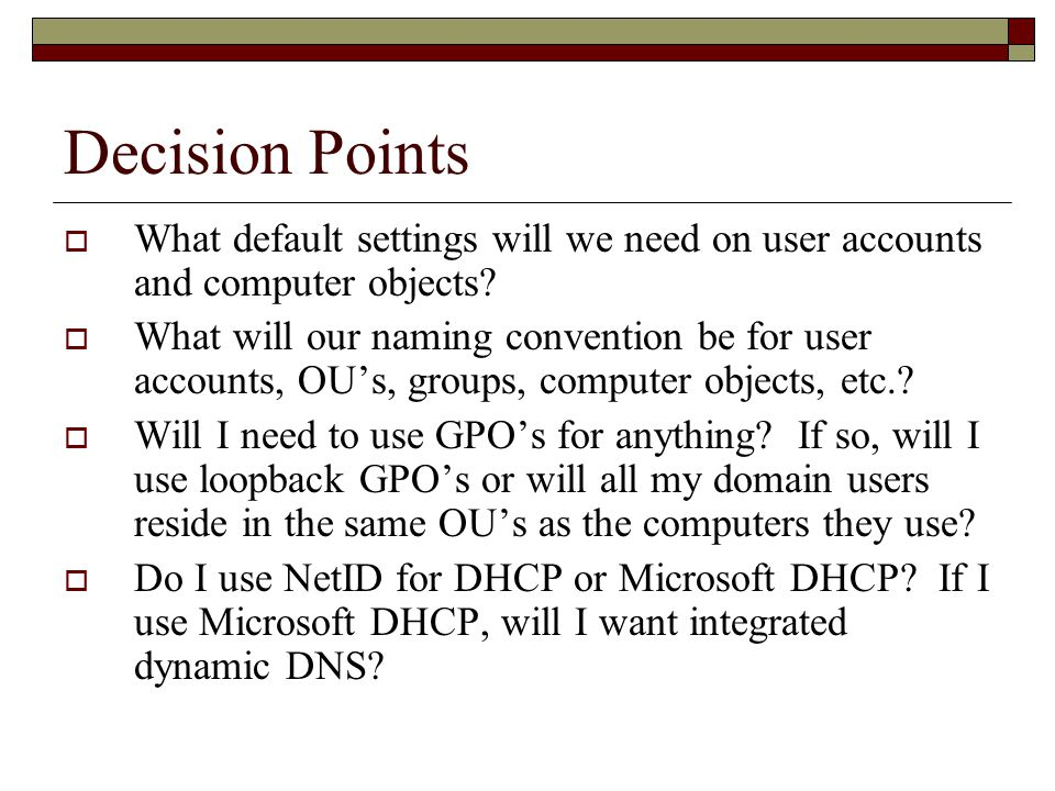 Decision Points  What default settings will we need on user accounts and computer objects.