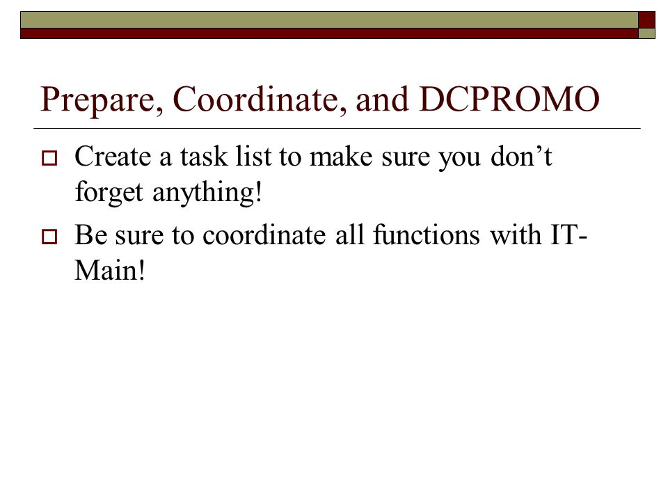 Prepare, Coordinate, and DCPROMO  Create a task list to make sure you don't forget anything.