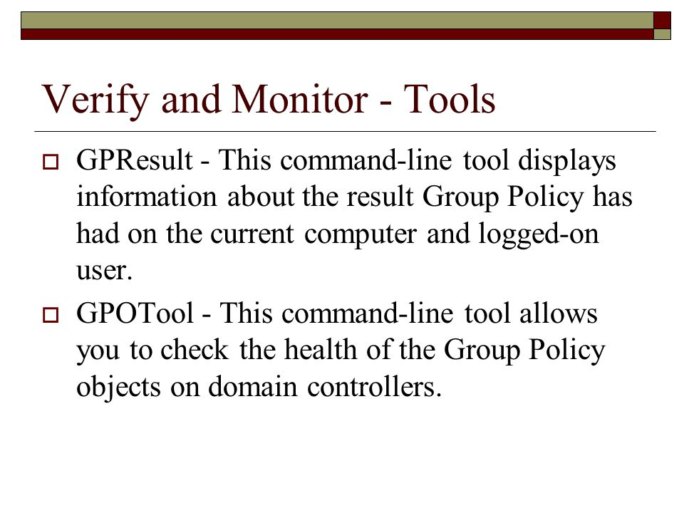 Verify and Monitor - Tools  GPResult - This command-line tool displays information about the result Group Policy has had on the current computer and logged-on user.