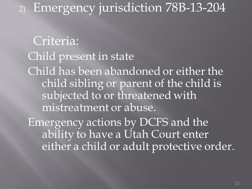 2) Emergency jurisdiction 78B Criteria: Child present in state Child has been abandoned or either the child sibling or parent of the child is subjected to or threatened with mistreatment or abuse.