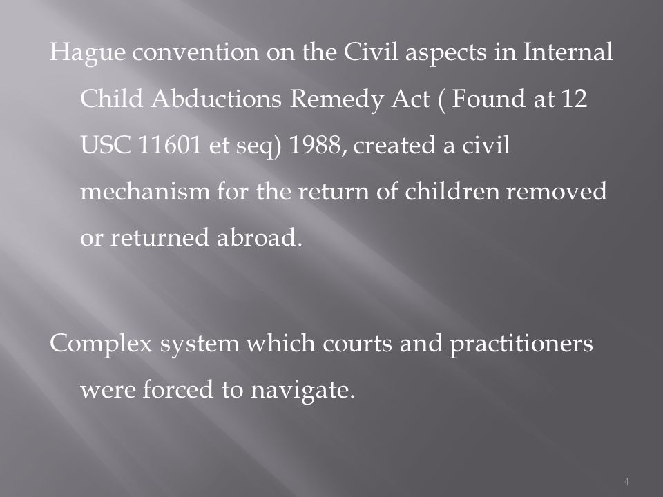 Hague convention on the Civil aspects in Internal Child Abductions Remedy Act ( Found at 12 USC et seq) 1988, created a civil mechanism for the return of children removed or returned abroad.